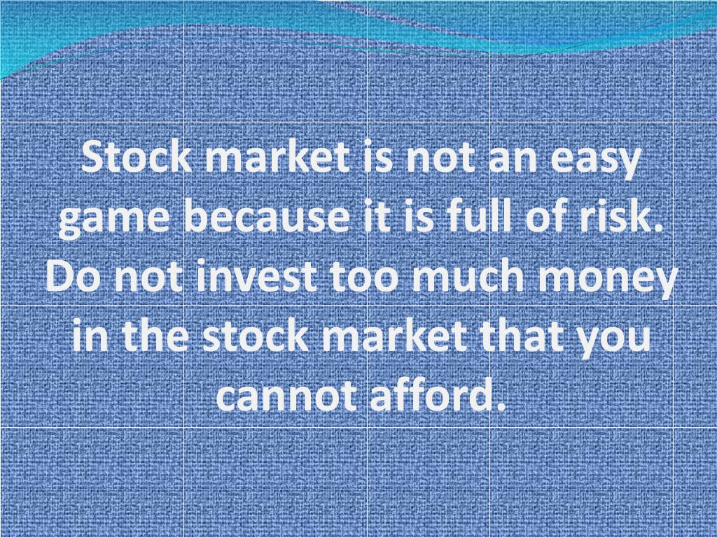 Stock market is not an easy game because it is full of risk. Do not invest too much money in the stock market that you cannot afford.