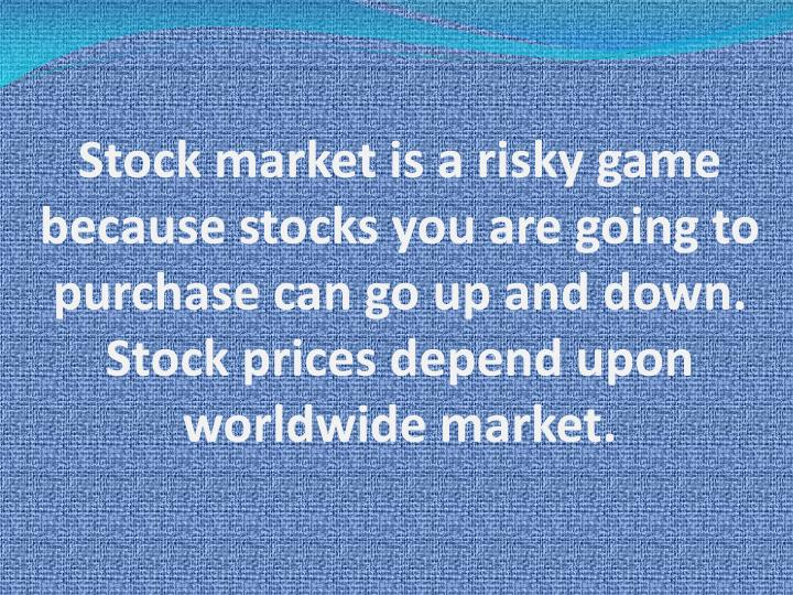 Stock market is a risky game because stocks you are going to purchase can go up and down. Stock pric...