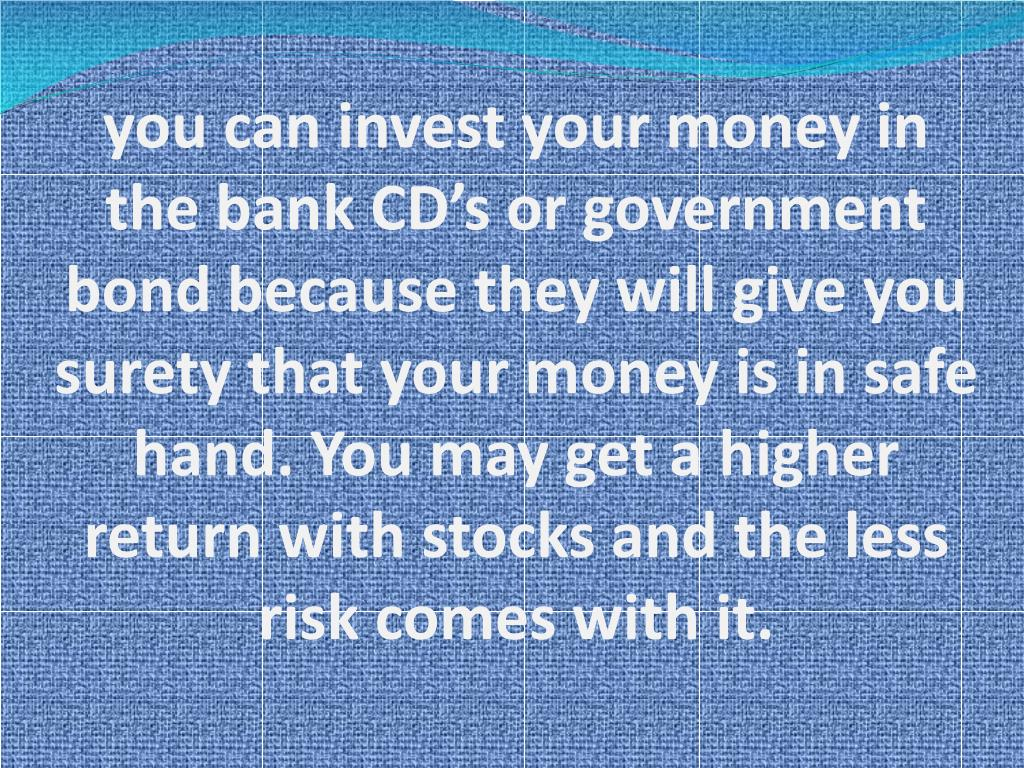 you can invest your money in the bank CD's or government bond because they will give you surety that your money is in safe hand. You may get a higher return with stocks and the less risk comes with it.