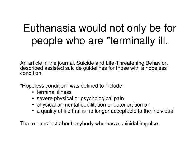 an argument in favor of physician assisted suicide Assisted suicide in the netherlands follows a medical model which means that only doctors of terminally ill patients are allowed to grant a request for an assisted suicide the netherlands allows people over the age of 12 to pursue an assisted suicide when deemed necessary.