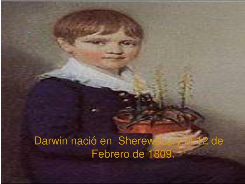 Darwin nació en  Sherewsbury el 12 de Febrero de 1809.