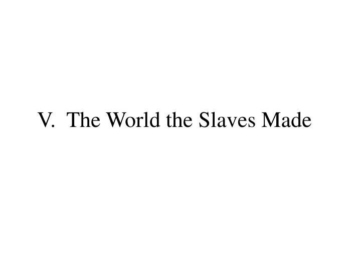 V.  The World the Slaves Made