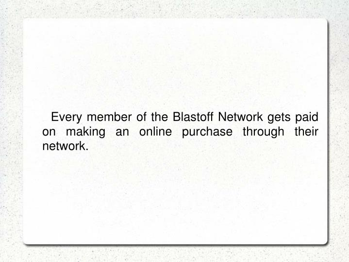 Every member of the Blastoff Network gets paid on making an online purchase through their network.