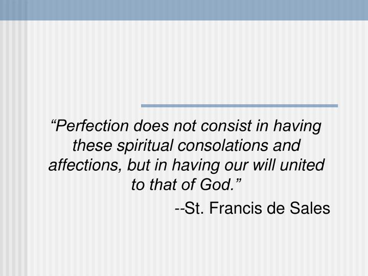 """""""Perfection does not consist in having these spiritual consolations and affections, but in having ..."""