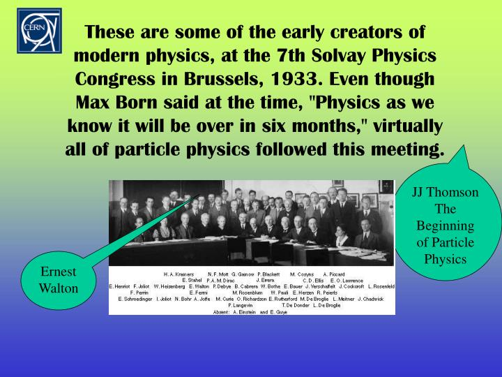 """These are some of the early creators of modern physics, at the 7th Solvay Physics Congress in Brussels, 1933. Even though Max Born said at the time, """"Physics as we know it will be over in six months,"""" virtually all of particle physics followed this meeting."""