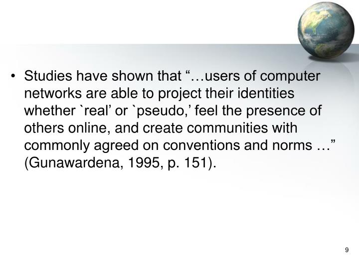 """Studies have shown that """"…users of computer networks are able to project their identities whether `real' or `pseudo,' feel the presence of others online, and create communities with commonly agreed on conventions and norms …"""" (Gunawardena, 1995, p. 151)."""