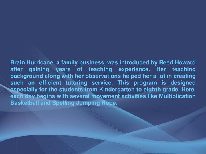 Brain Hurricane, a family business, was introduced by Reed Howard after gaining years of teaching ex...