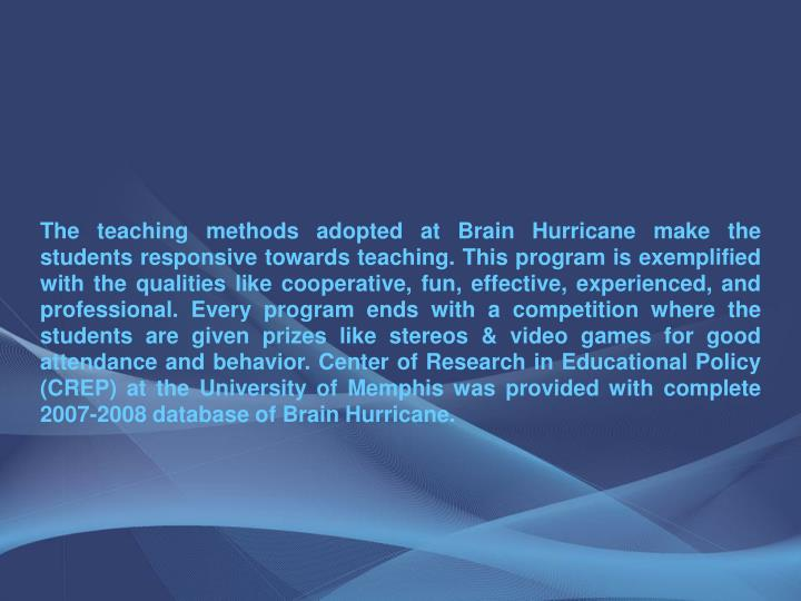 The teaching methods adopted at Brain Hurricane make the students responsive towards teaching. This program is exemplified with the qualities like cooperative, fun, effective, experienced, and professional. Every program ends with a competition where the students are given prizes like stereos & video games for good attendance and behavior. Center of Research in Educational Policy (CREP) at the University of Memphis was provided with complete 2007-2008 database of Brain Hurricane.