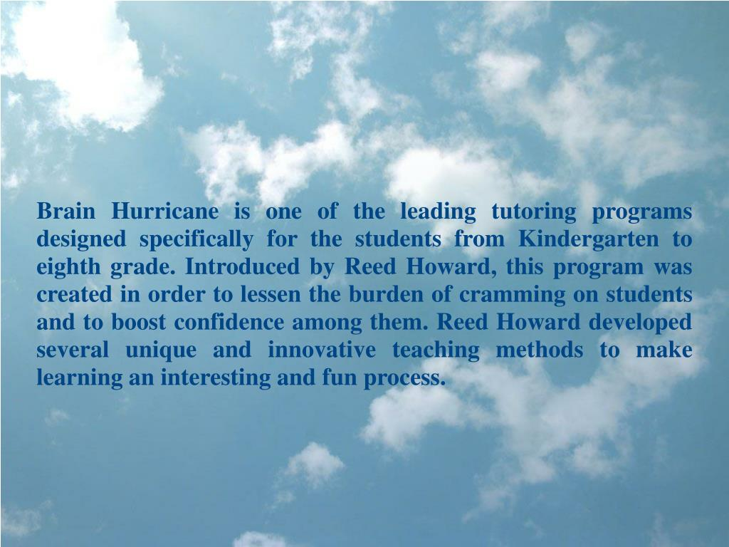 Brain Hurricane is one of the leading tutoring programs designed specifically for the students from Kindergarten to eighth grade. Introduced by Reed Howard, this program was created in order to lessen the burden of cramming on students and to boost confidence among them. Reed Howard developed several unique and innovative teaching methods to make learning an interesting and fun process.