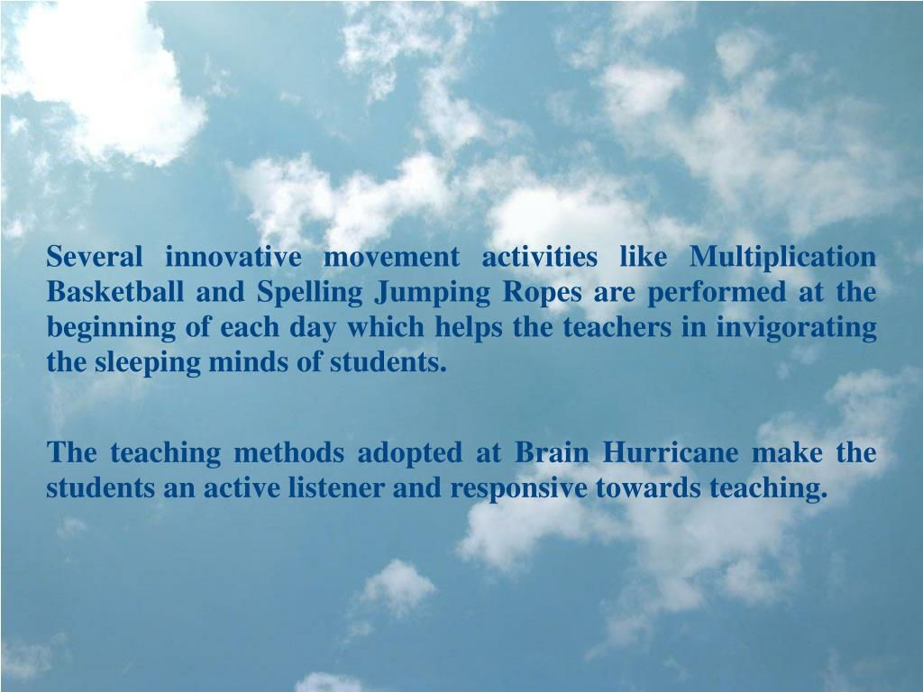 Several innovative movement activities like Multiplication Basketball and Spelling Jumping Ropes are performed at the beginning of each day which helps the teachers in invigorating the sleeping minds of students.