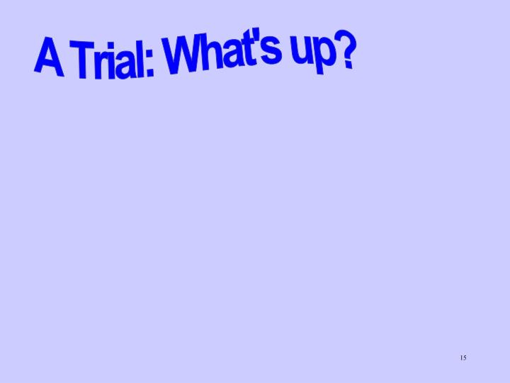 A Trial: What's up?