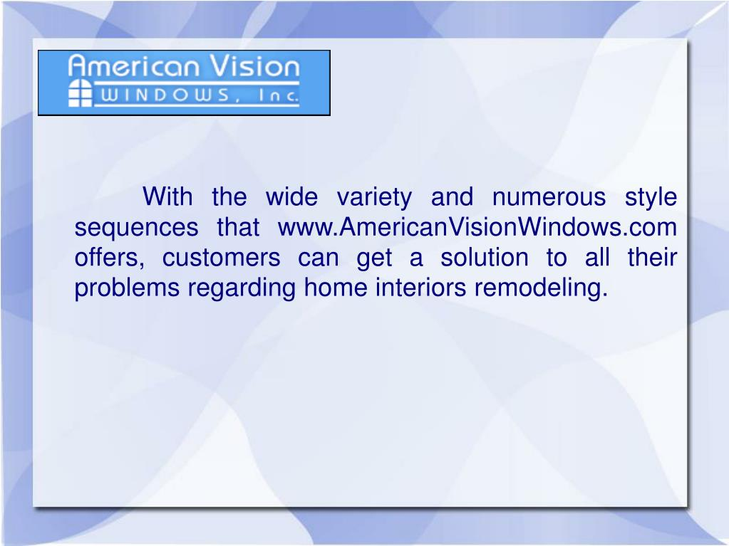 With the wide variety and numerous style  sequences that www.AmericanVisionWindows.com offers, customers can get a solution to all their problems regarding home interiors remodeling.