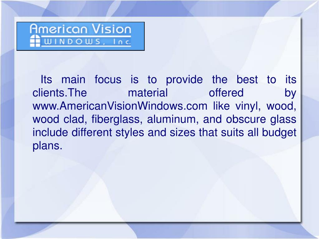 Its main focus is to provide the best to its clients.The material offered by www.AmericanVisionWindows.com like vinyl, wood, wood clad, fiberglass, aluminum, and obscure glass include different styles and sizes that suits all budget plans.