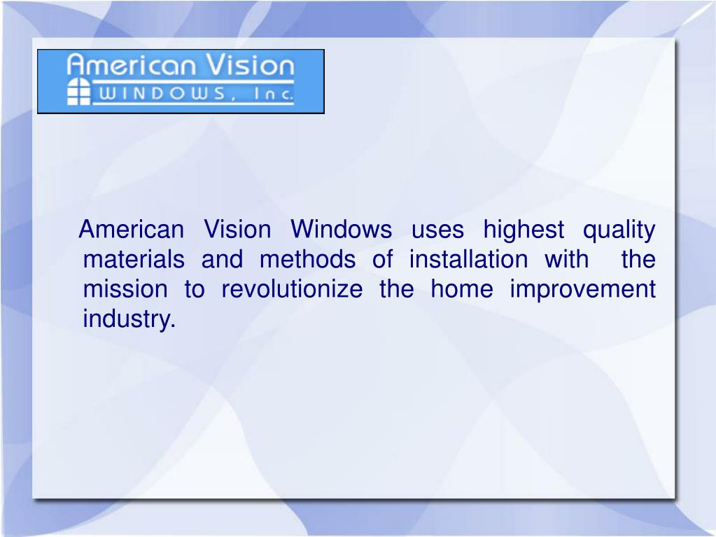 American Vision Windows uses highest quality materials and methods of installation with  the mission to revolutionize the home improvement industry.
