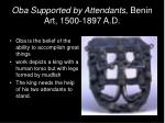 oba supported by attendants benin art 1500 1897 a d