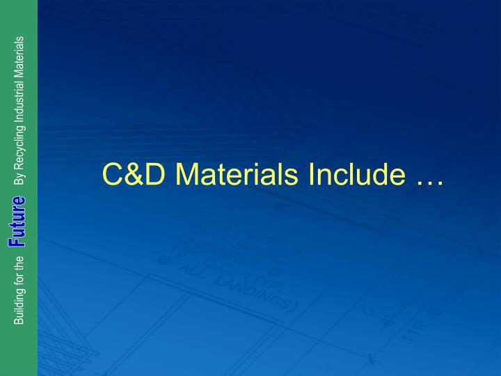 C&D Materials Include …