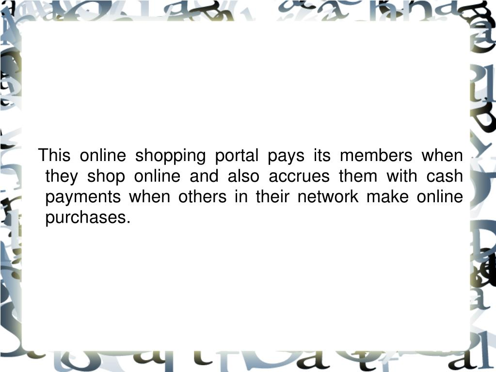 This online shopping portal pays its members when they shop online and also accrues them with cash payments when others in their network make online purchases.