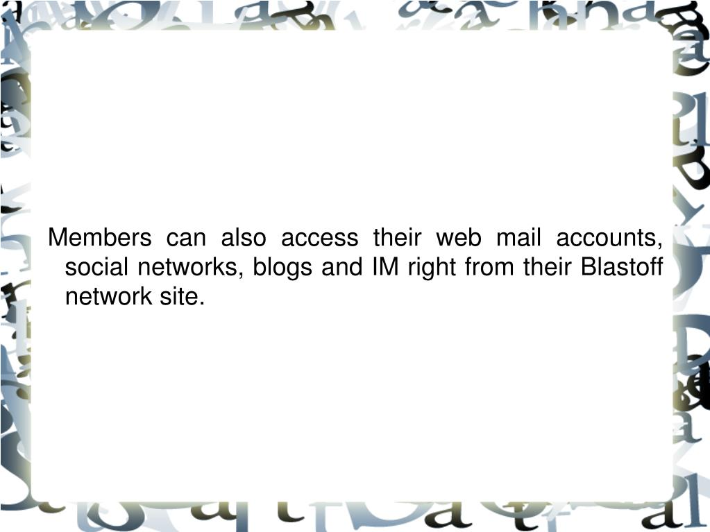 Members can also access their web mail accounts, social networks, blogs and IM right from their Blastoff network site.