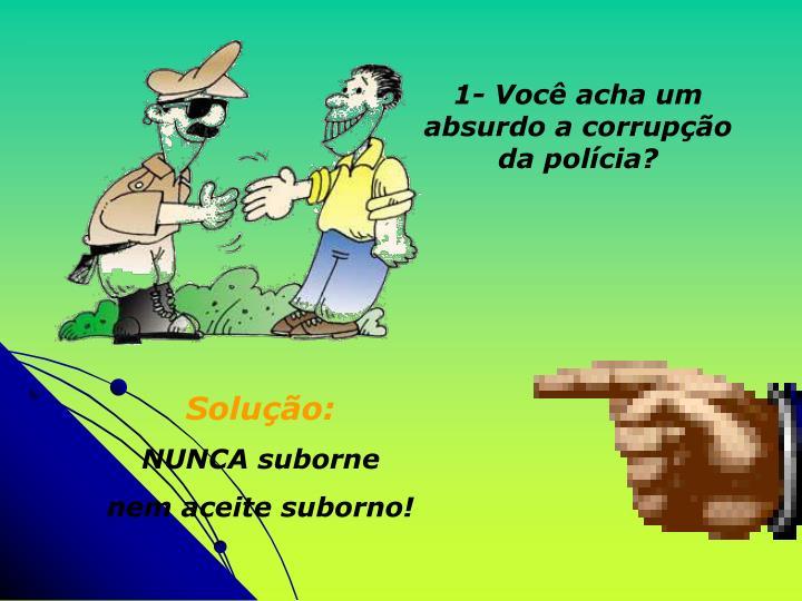 1- Você acha um absurdo a corrupção da polícia?
