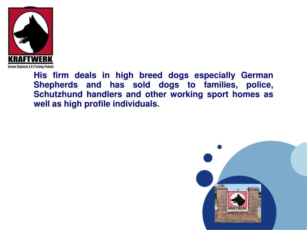 His firm deals in high breed dogs especially German Shepherds and has sold dogs to families, police, Schutzhund handlers and other working sport homes as well as high profile individuals.