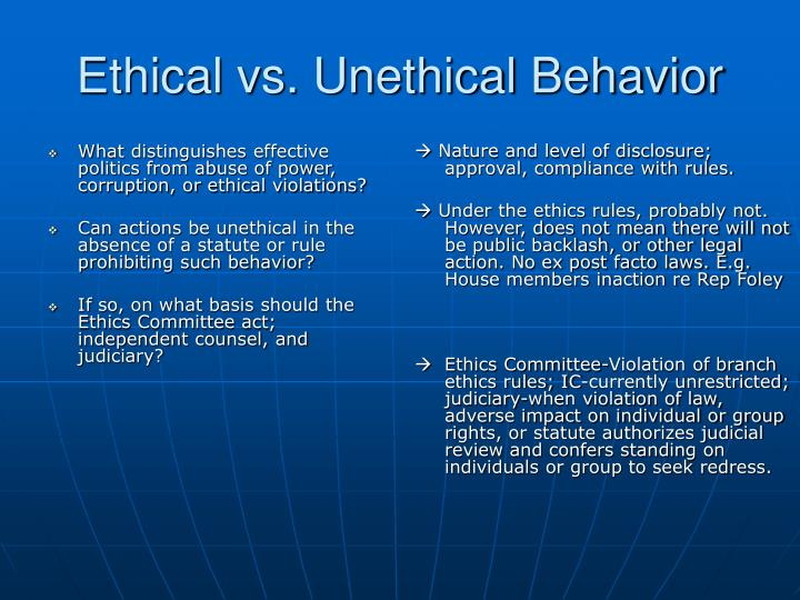 unethical behavior Unethical behavior is an action that falls outside of what is considered morally right or proper for a person, a profession or an industry individuals can behave unethically, as can businesses, professionals and politicians.