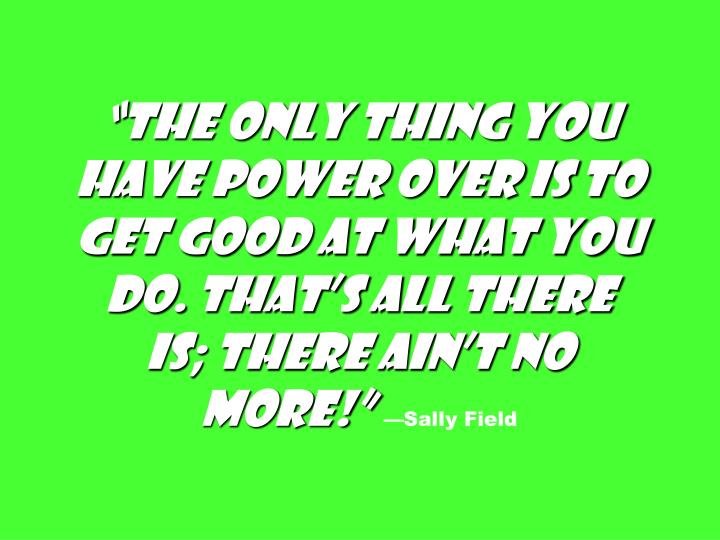"""""""The only thing you have power over is to get good at what you do. That's all there is; there ain't no more!"""""""