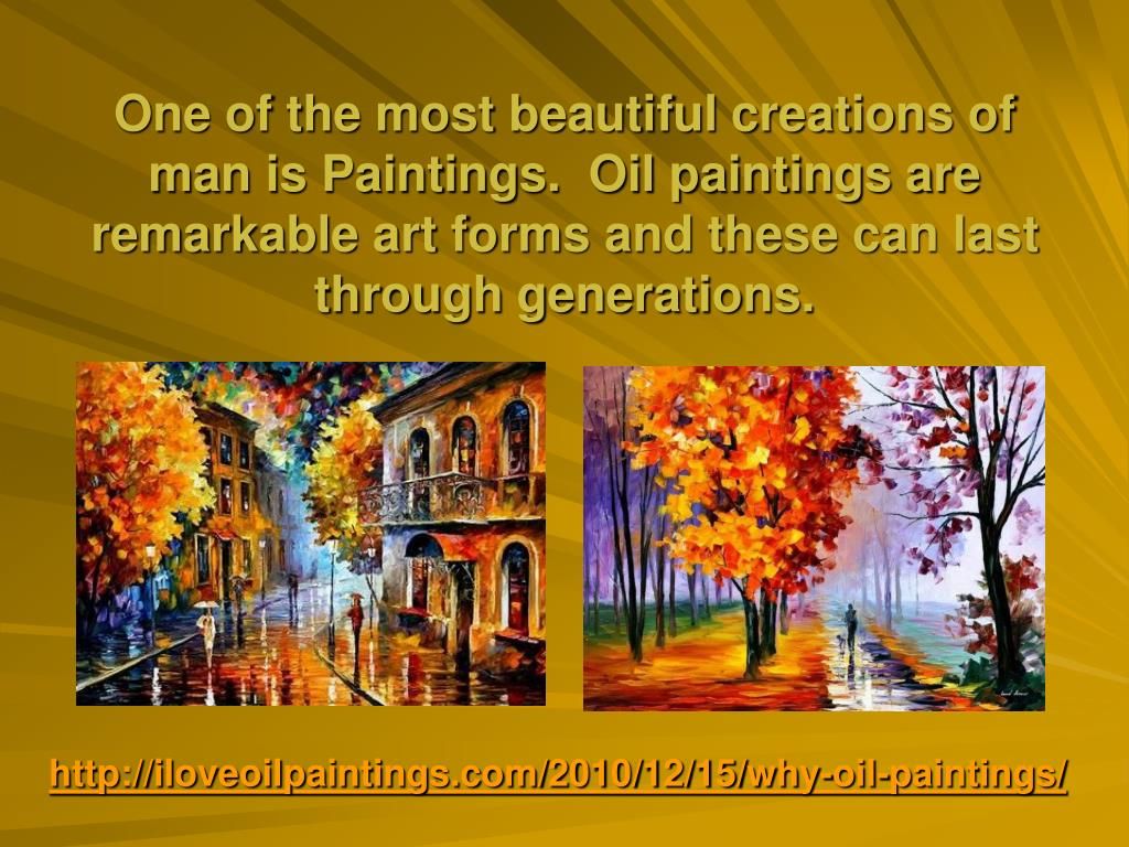 One of the most beautiful creations of man is Paintings.  Oil paintings are remarkable art forms and these can last through generations.