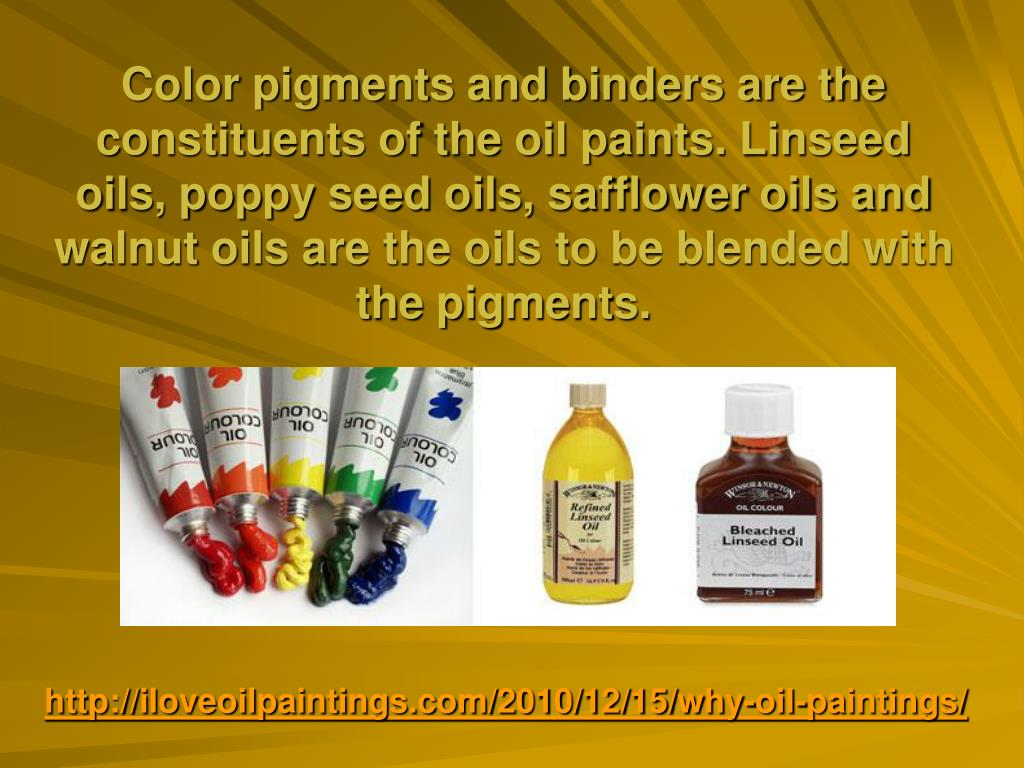 Color pigments and binders are the constituents of the oil paints. Linseed oils, poppy seed oils, safflower oils and walnut oils are the oils to be blended with the pigments.