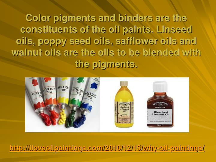 Color pigments and binders are the constituents of the oil paints. Linseed oils, poppy seed oils, sa...