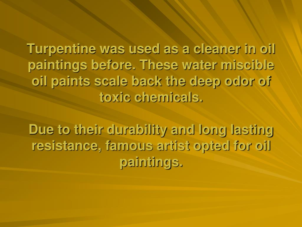 Turpentine was used as a cleaner in oil paintings before. These water miscible oil paints scale back the deep odor of