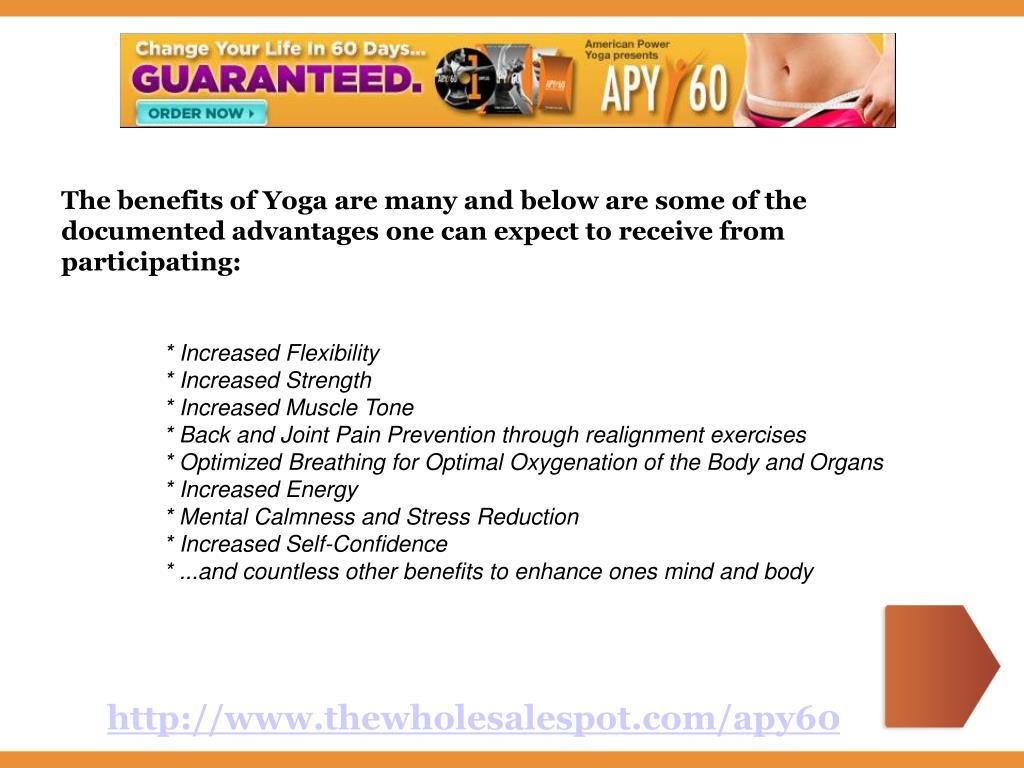 The benefits of Yoga are many and below are some of the documented advantages one can expect to receive from participating: