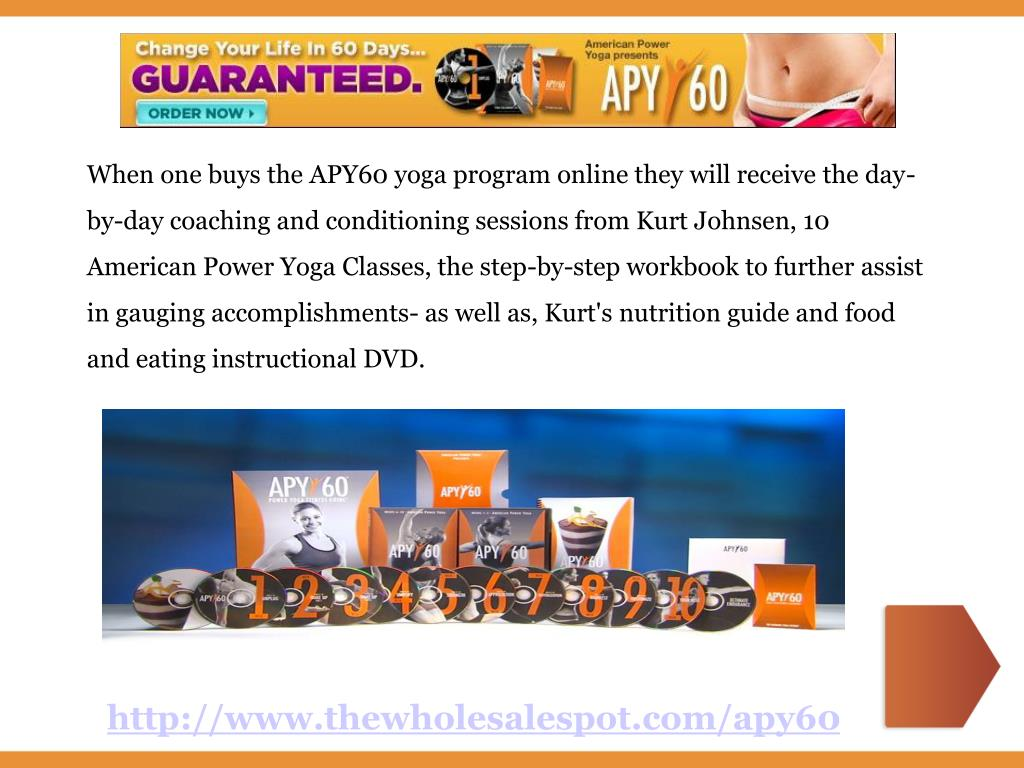 When one buys the APY60 yoga program online they will receive the day-by-day coaching and conditioning sessions from Kurt Johnsen, 10 American Power Yoga Classes, the step-by-step workbook to further assist in gauging accomplishments- as well as, Kurt's nutrition guide and food and eating instructional DVD.