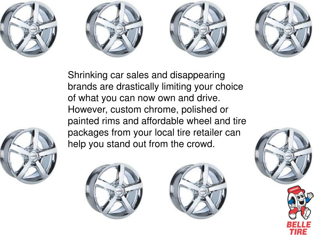 Shrinking car sales and disappearing brands are drastically limiting your choice of what you can now own and drive. However, custom chrome, polished or painted rims and affordable wheel and tire packages from your local tire retailer can help you stand out from the crowd.