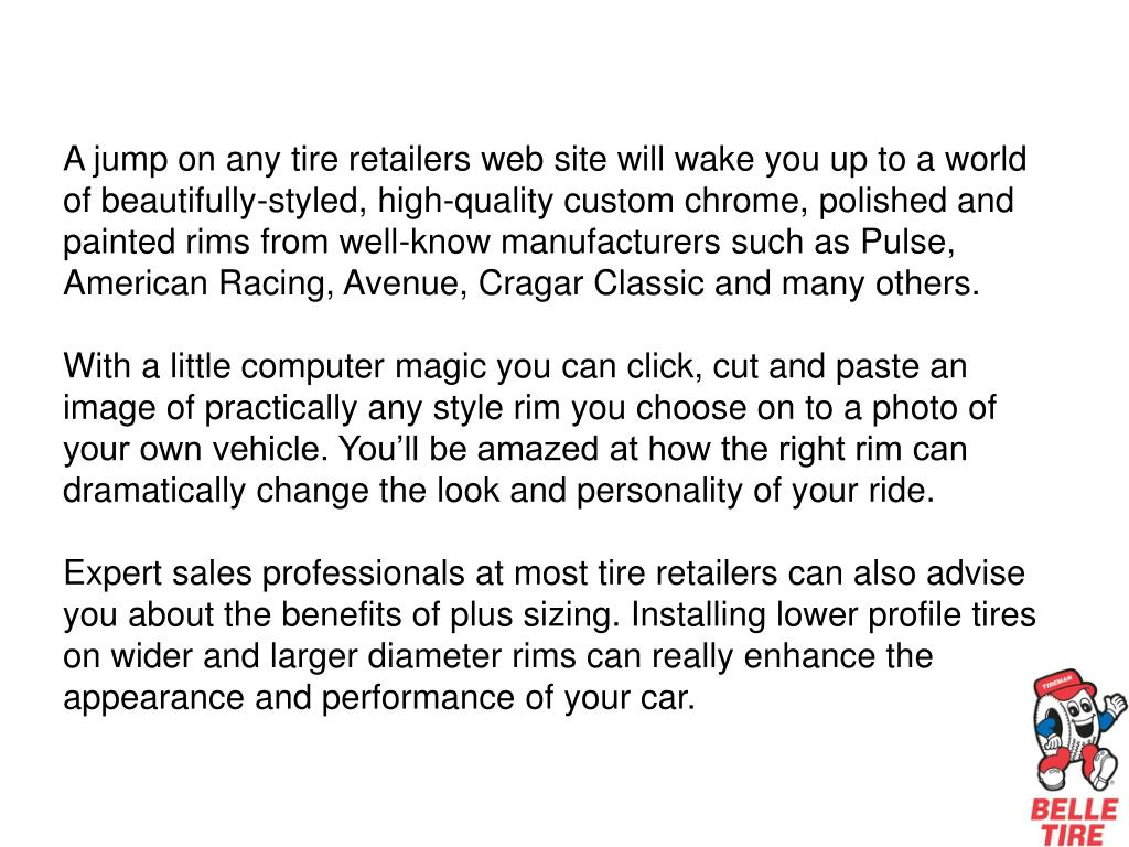 A jump on any tire retailers web site will wake you up to a world of beautifully-styled, high-quality custom chrome, polished and painted rims from well-know manufacturers such as Pulse, American Racing, Avenue, Cragar Classic and many others.