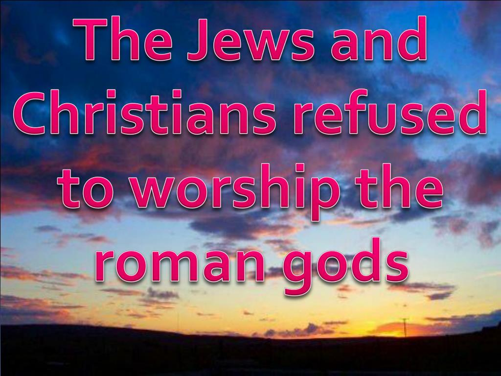 The Jews and Christians refused  to worship the roman gods