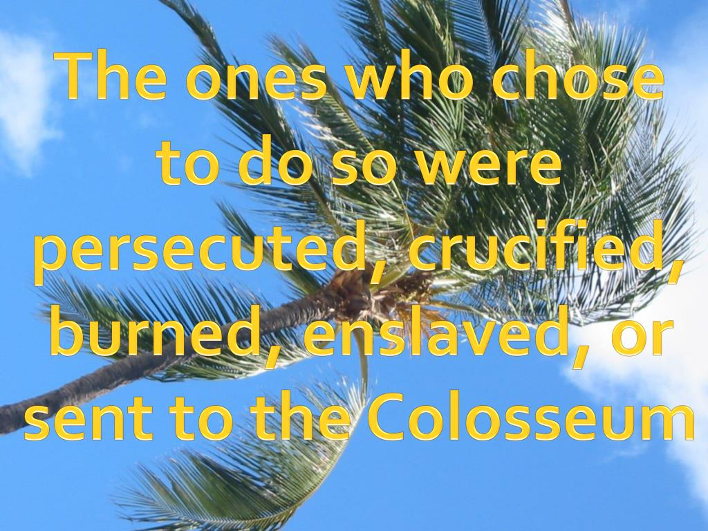 The ones who chose to do so were persecuted, crucified, burned, enslaved, or sent to the Colosseum