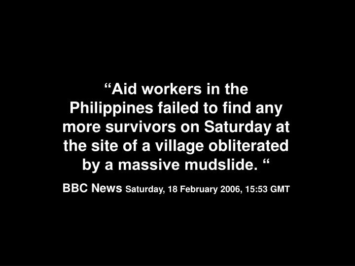 """""""Aid workers in the Philippines failed to find any more survivors on Saturday at the site of a village obliterated by a massive mudslide. """""""