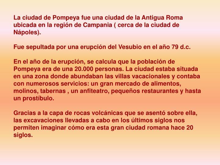 La ciudad de Pompeya fue una ciudad de la Antigua Roma ubicada en la región de Campania ( cerca de ...