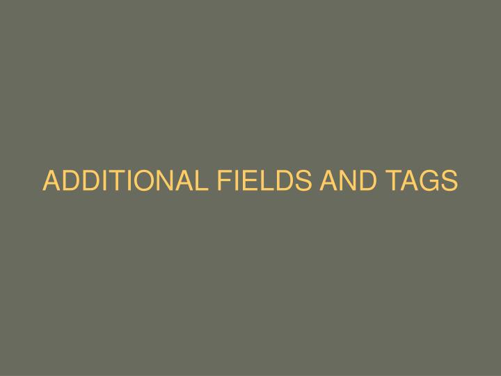 ADDITIONAL FIELDS AND TAGS