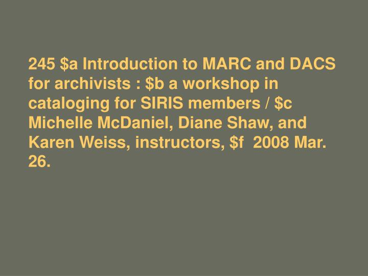 245 $a Introduction to MARC and DACS for archivists : $b a workshop in cataloging for SIRIS members ...