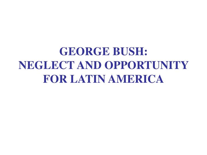 George bush neglect and opportunity for latin america