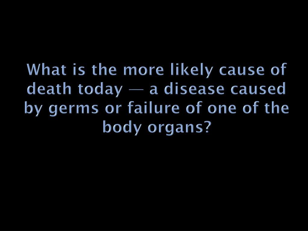 What is the more likely cause of death today — a disease caused by germs or failure of one of the body organs?