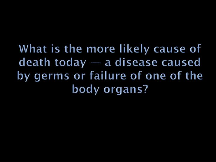 What is the more likely cause of death today — a disease caused by germs or failure of one of the ...