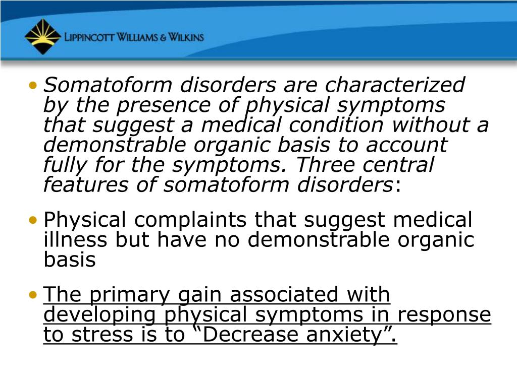 Somatoform disorders are characterized by the presence of physical symptoms that suggest a medical condition without a demonstrable organic basis to account fully for the symptoms. Three central features of somatoform disorders