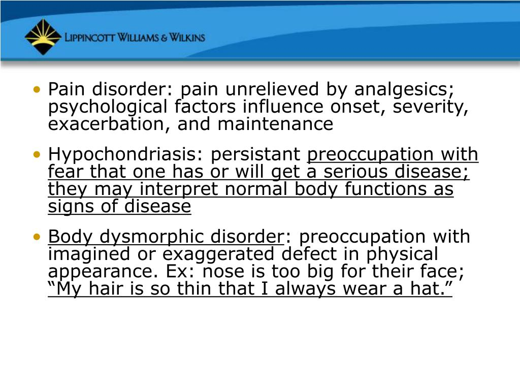 Pain disorder: pain unrelieved by analgesics; psychological factors influence onset, severity, exacerbation, and maintenance