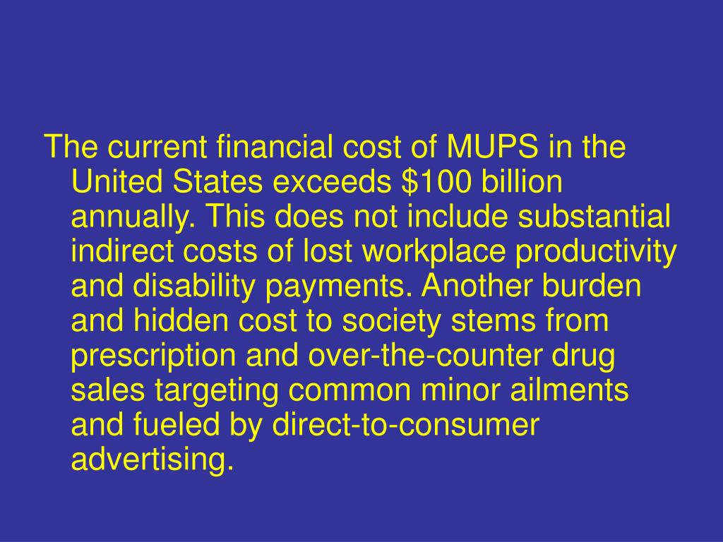 The current financial cost of MUPS in the United States exceeds $100 billion annually. This does not include substantial indirect costs of lost workplace productivity and disability payments. Another burden and hidden cost to society stems from prescription and over-the-counter drug sales targeting common minor ailments and fueled by direct-to-consumer advertising.