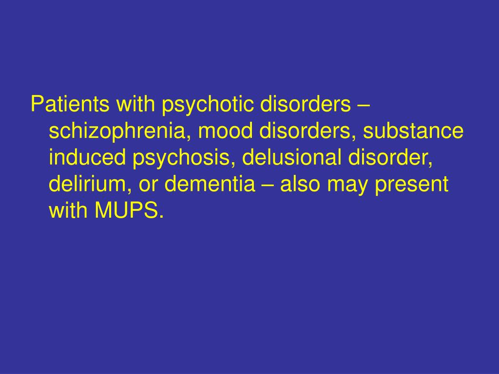 Patients with psychotic disorders – schizophrenia, mood disorders, substance induced psychosis, delusional disorder, delirium, or dementia – also may present with MUPS.