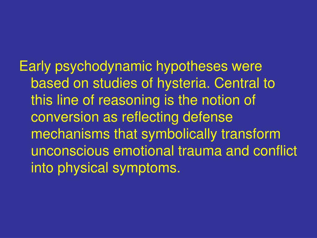 Early psychodynamic hypotheses were based on studies of hysteria. Central to this line of reasoning is the notion of conversion as reflecting defense mechanisms that symbolically transform unconscious emotional trauma and conflict into physical symptoms.