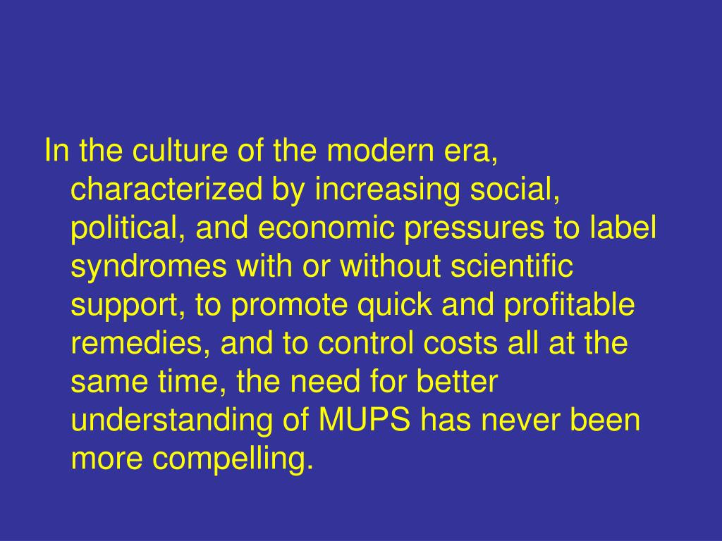 In the culture of the modern era, characterized by increasing social, political, and economic pressures to label syndromes with or without scientific support, to promote quick and profitable remedies, and to control costs all at the same time, the need for better understanding of MUPS has never been more compelling.