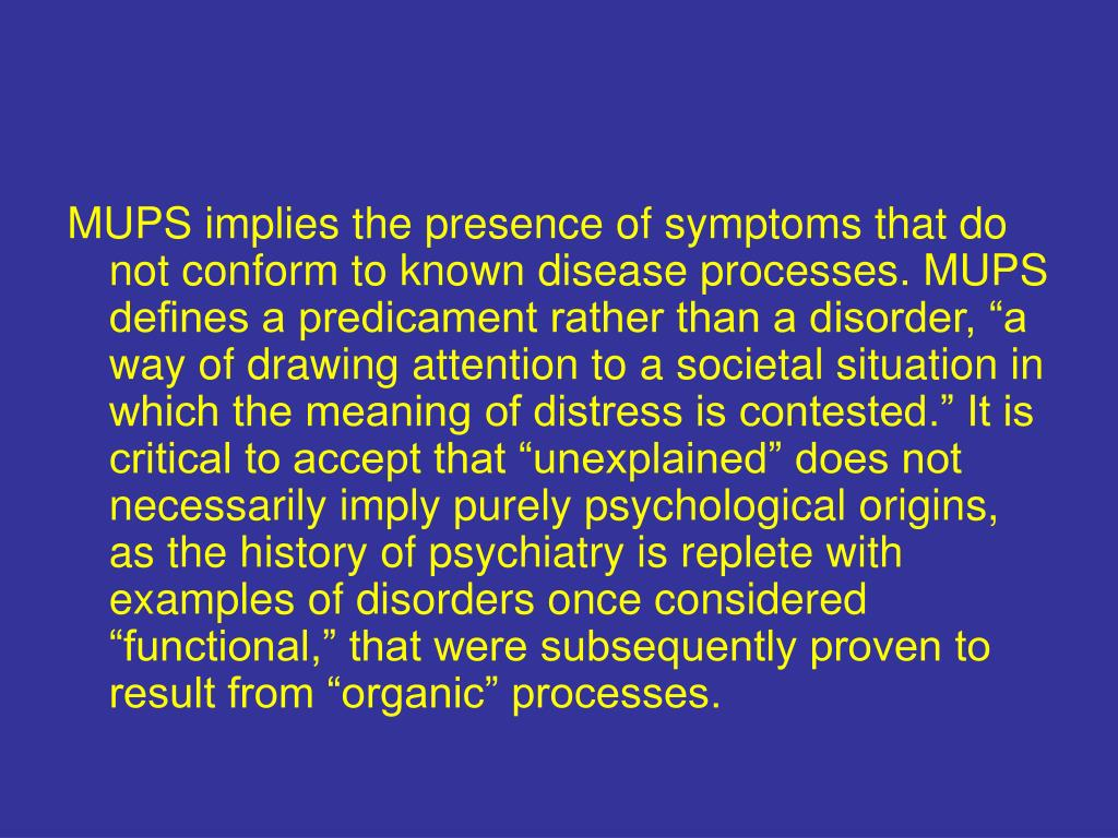 "MUPS implies the presence of symptoms that do not conform to known disease processes. MUPS defines a predicament rather than a disorder, ""a way of drawing attention to a societal situation in which the meaning of distress is contested."" It is critical to accept that ""unexplained"" does not necessarily imply purely psychological origins, as the history of psychiatry is replete with examples of disorders once considered ""functional,"" that were subsequently proven to result from ""organic"" processes."